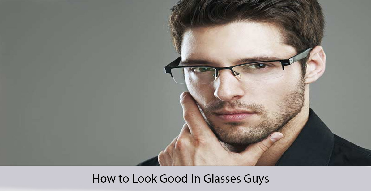 How to Look Good In Glasses Guys