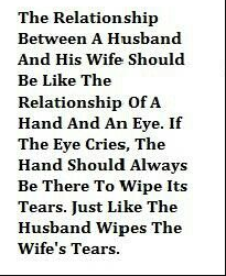 The relationship between a husband and his wife should be like the relationship of a hand and an eye. If the eye cries, the hand should be always there to wipe its tears. Just like the husband wipe the wife tears.