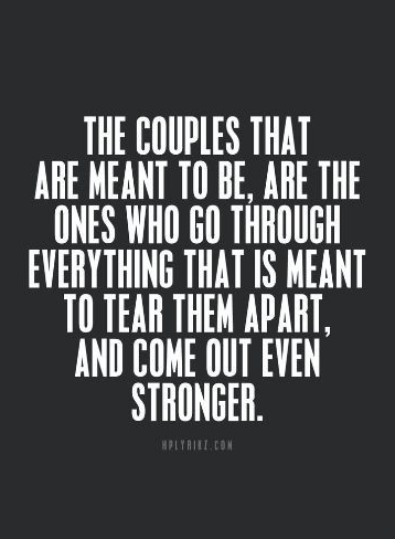 The couples that are meant to be are the ones who go through ever things that are meant to tear them apart and come out even stronger.