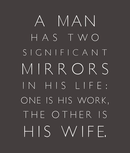 A man has two significant mirrors in his life: one is his work and the other is his wife.