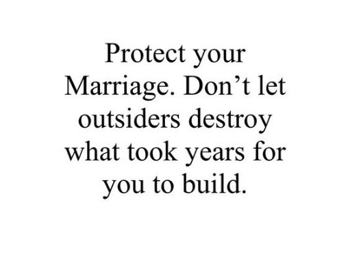 Protect your marriage don't let outsiders destroy what took years for you to build.