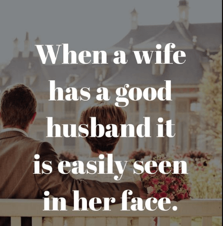 When a wife has a good husband it is easily seen on her face.