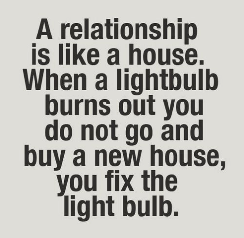 A relationship is like a house. When a light bulb burns out you do not go and buy a new house, you fix the light bulb.