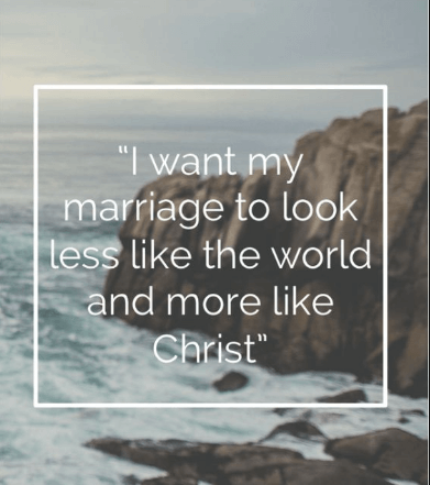 I want my marriage to look less like the world and more like Christ.