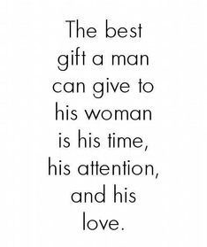 The best gift a man can give his woman is his time, his attention and his love.