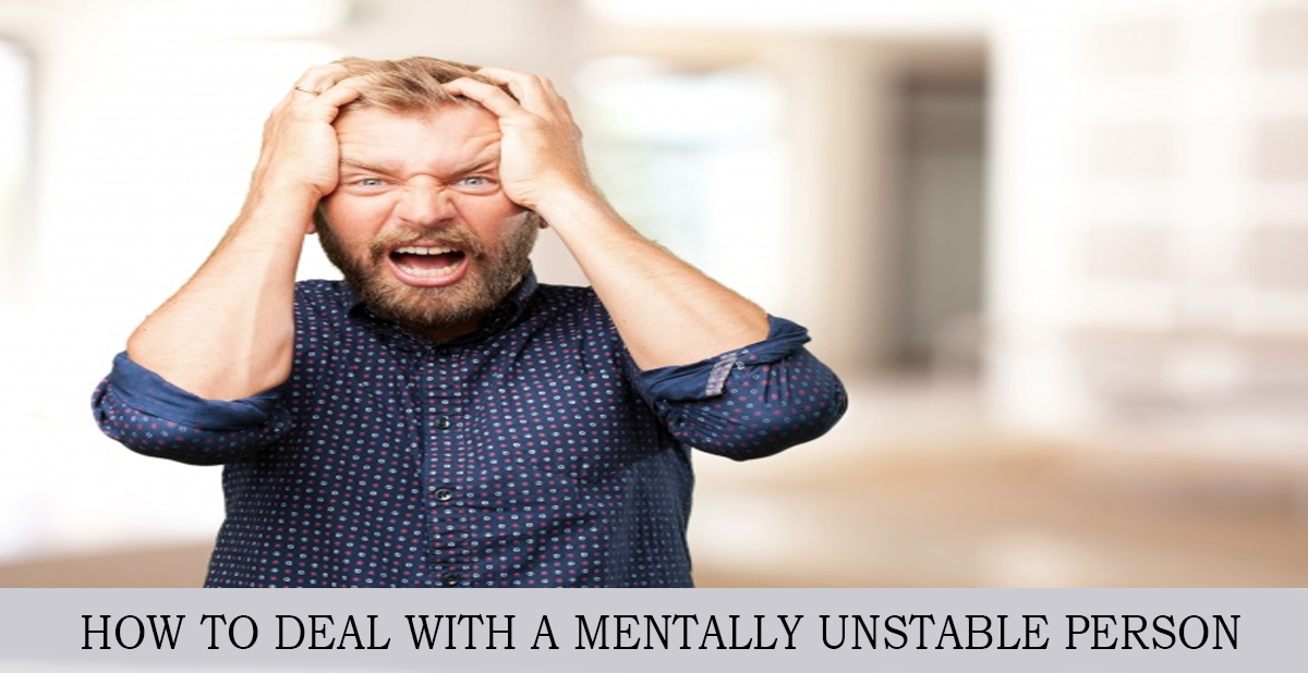 HOW TO DEAL WITH A MENTALLY UNSTABLE PERSON