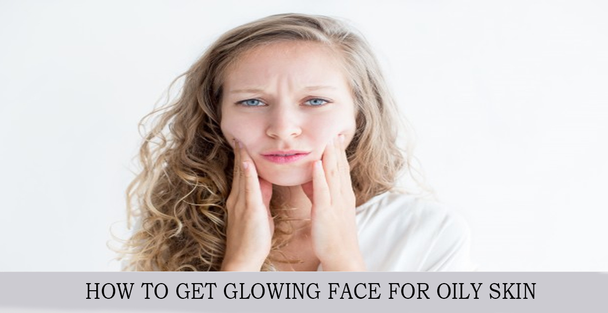 HOW TO GET GLOWING FACE FOR OILY SKIN