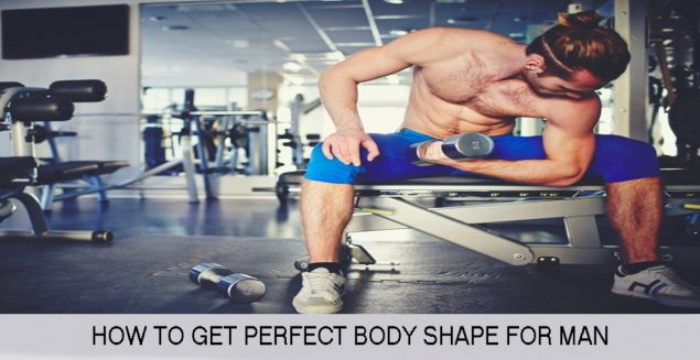 HOW TO GET PERFECT BODY SHAPE FOR MAN