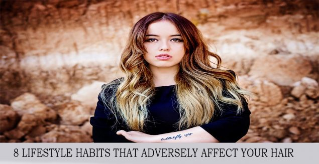 8 LIFESTYLE HABITS THAT ADVERSELY AFFECT YOUR HAIR