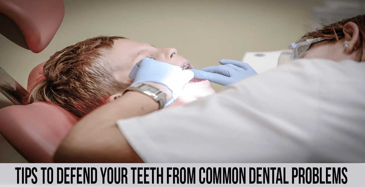 Tips To Defend Your Teeth from Common Dental Problems