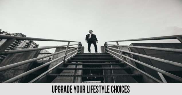 UPGRADE YOUR LIFESTYLE CHOICES