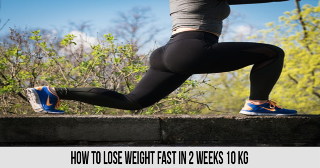 How to Lose Weight Fast In 2 Weeks 10 kg