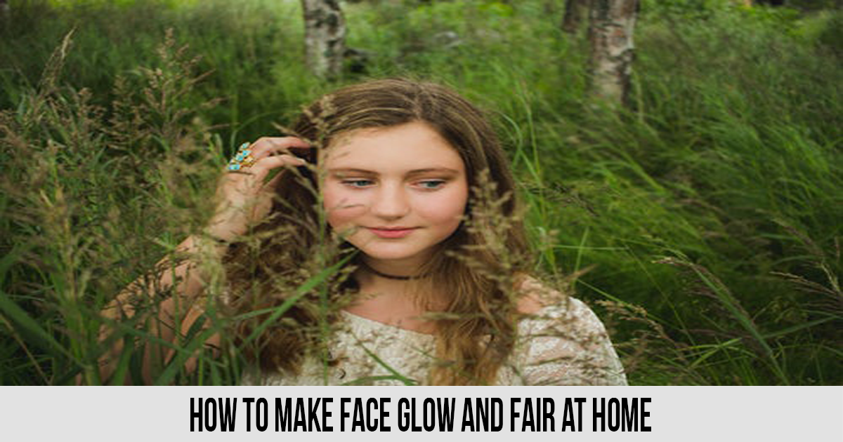 How to Make Face Glow and Fair at Home