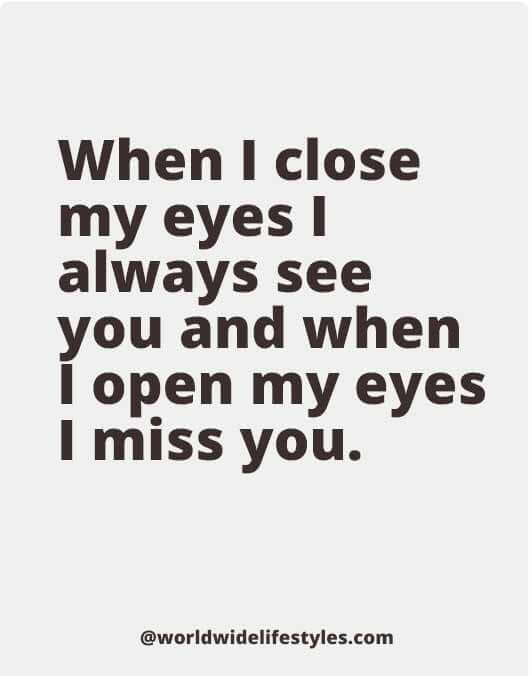When I close my eyes I always see you and when I open my eyes I miss you.