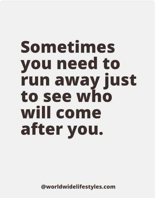 Sometimes you need to run away just to see who will come after you.