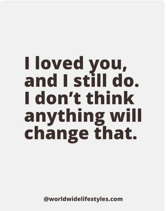 I loved you, and I still do. I don't think anything will change that.