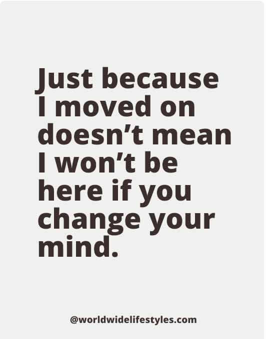 Just because I moved on doesn't mean I won't be here if you change your mind.