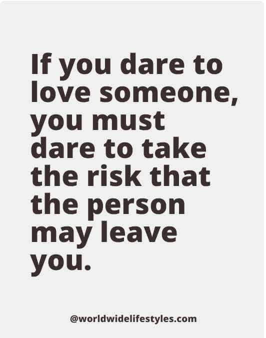 If you dare to love someone, you must dare to take the risk that the person may leave you.